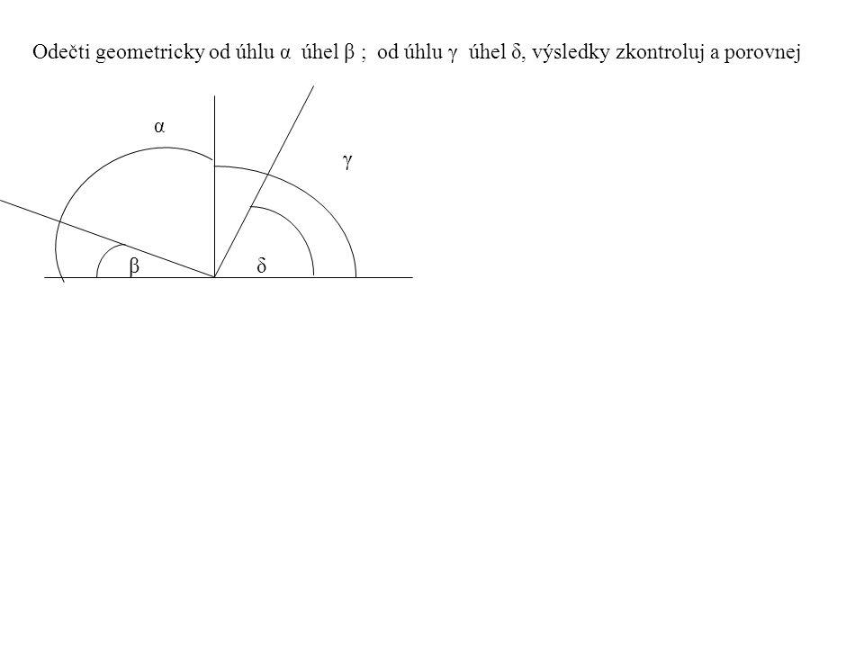 Odečti geometricky od úhlu α úhel β ; od úhlu γ úhel δ, výsledky zkontroluj a porovnej βδ βδ α γ