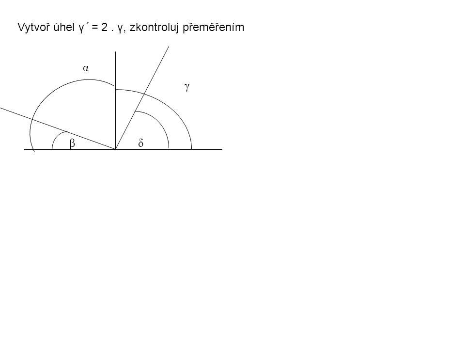 Vytvoř úhel γ´= 2. γ, zkontroluj přeměřením βδ βδ α γ