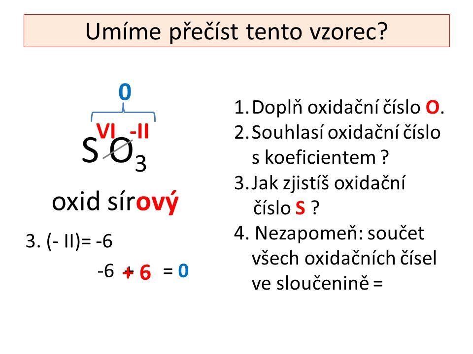 Umíme přečíst tento vzorec? S O 3 1.Doplň oxidační číslo O. 2.Souhlasí oxidační číslo s koeficientem ? 3.Jak zjistíš oxidační číslo S ? 4. Nezapomeň: