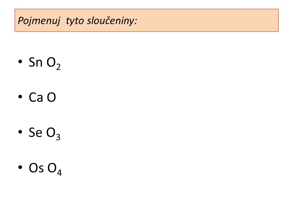 Sn O 2 Ca O Se O 3 Os O 4 Pojmenuj tyto sloučeniny: