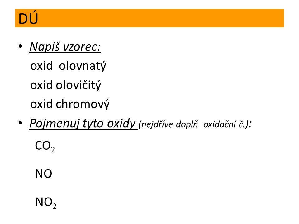 DÚ Napiš vzorec: oxid olovnatý oxid olovičitý oxid chromový Pojmenuj tyto oxidy (nejdříve doplň oxidační č.) : CO 2 NO NO 2