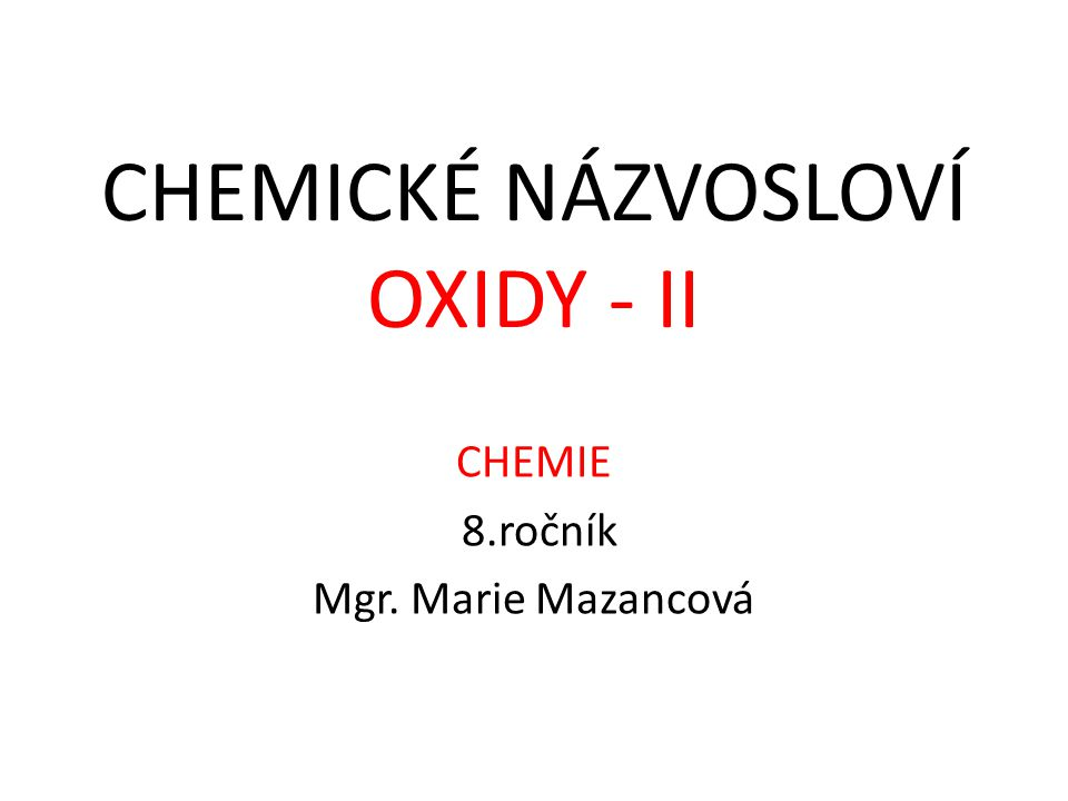 CHEMIE 8.ročník Mgr. Marie Mazancová CHEMICKÉ NÁZVOSLOVÍ OXIDY - II