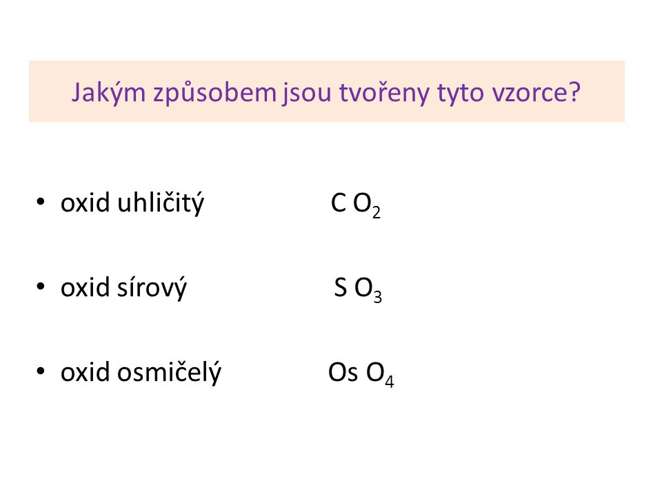 Jakým způsobem jsou tvořeny tyto vzorce? oxid uhličitý C O 2 oxid sírový S O 3 oxid osmičelý Os O 4