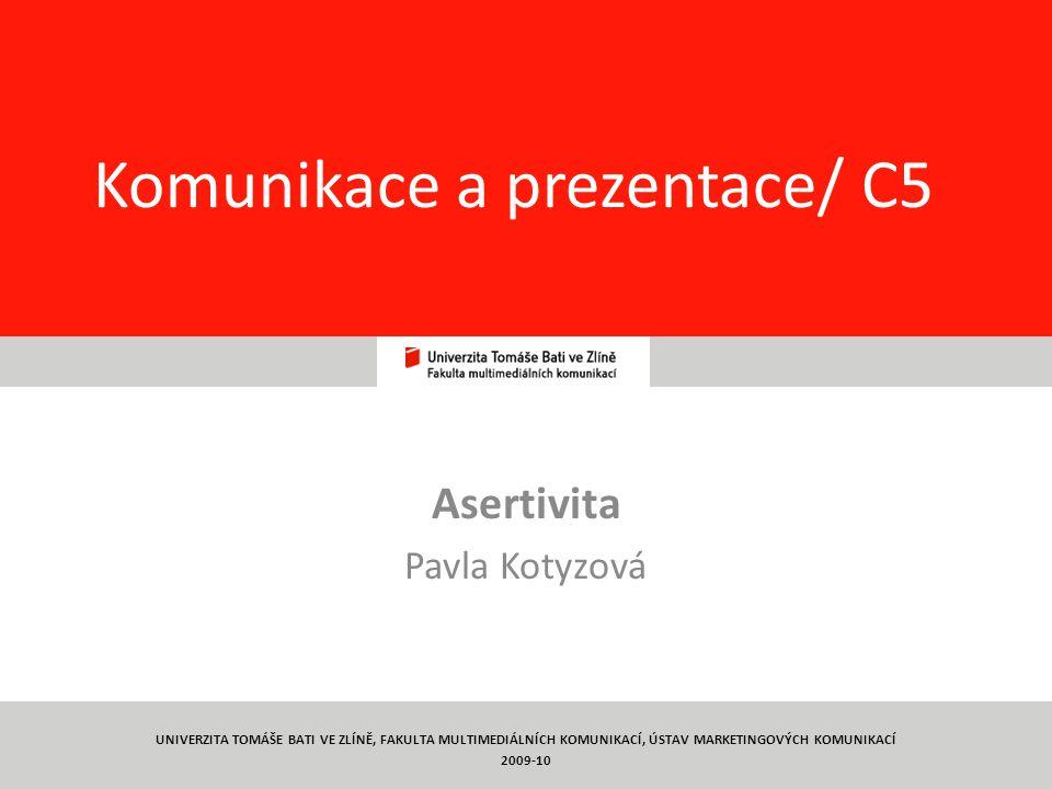 1 Komunikace a prezentace/ C5 Asertivita Pavla Kotyzová UNIVERZITA TOMÁŠE BATI VE ZLÍNĚ, FAKULTA MULTIMEDIÁLNÍCH KOMUNIKACÍ, ÚSTAV MARKETINGOVÝCH KOMUNIKACÍ 2009-10