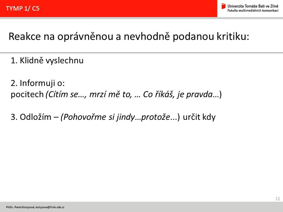 12 PhDr. Pavla Kotyzová, kotyzova@fmk.utb.cz Reakce na oprávněnou a nevhodně podanou kritiku: TYMP 1/ C5 1. Klidně vyslechnu 2. Informuji o: pocitech