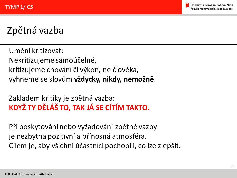 15 PhDr. Pavla Kotyzová, kotyzova@fmk.utb.cz Zpětná vazba TYMP 1/ C5 Umění kritizovat: Nekritizujeme samoúčelně, kritizujeme chování či výkon, ne člov