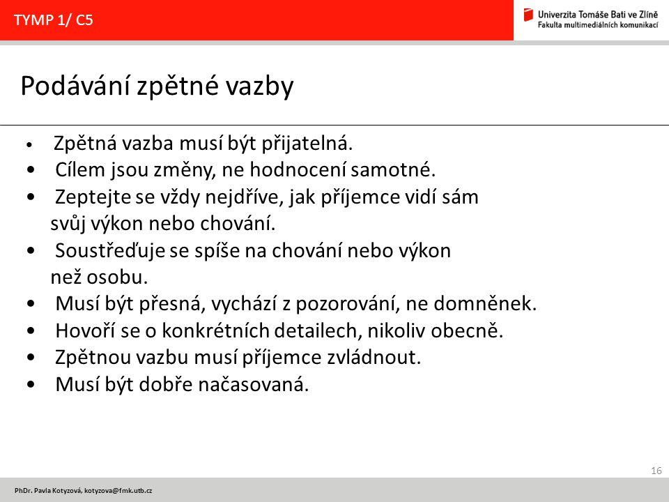 16 PhDr. Pavla Kotyzová, kotyzova@fmk.utb.cz Podávání zpětné vazby TYMP 1/ C5 Zpětná vazba musí být přijatelná. Cílem jsou změny, ne hodnocení samotné