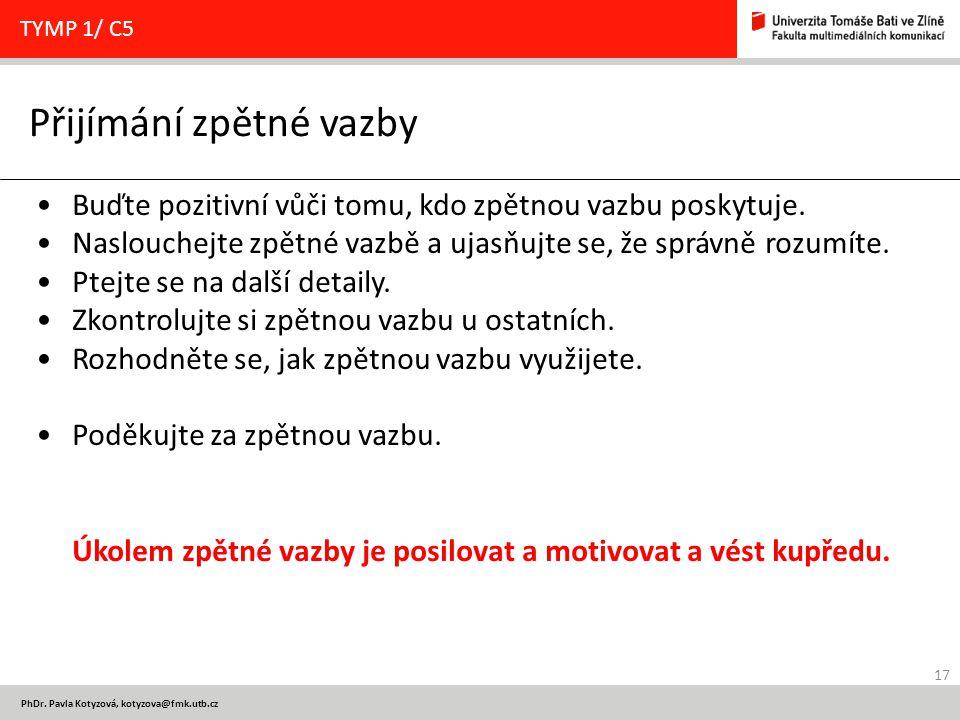 17 PhDr. Pavla Kotyzová, kotyzova@fmk.utb.cz Přijímání zpětné vazby TYMP 1/ C5 Buďte pozitivní vůči tomu, kdo zpětnou vazbu poskytuje. Naslouchejte zp