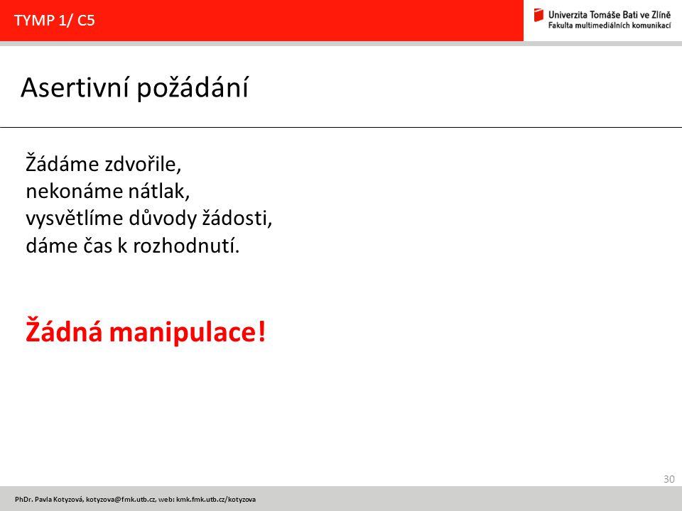 30 PhDr. Pavla Kotyzová, kotyzova@fmk.utb.cz, web: kmk.fmk.utb.cz/kotyzova Asertivní požádání TYMP 1/ C5 Žádáme zdvořile, nekonáme nátlak, vysvětlíme