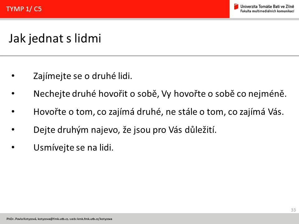 33 PhDr. Pavla Kotyzová, kotyzova@fmk.utb.cz, web: kmk.fmk.utb.cz/kotyzova Jak jednat s lidmi TYMP 1/ C5 Zajímejte se o druhé lidi. Nechejte druhé hov