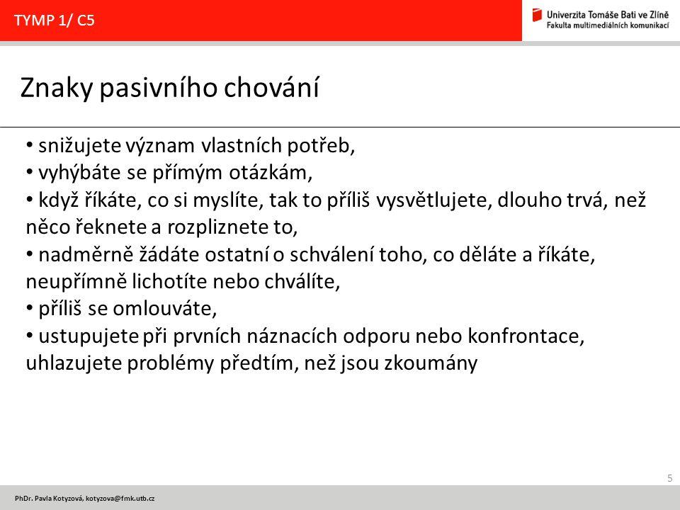 5 PhDr. Pavla Kotyzová, kotyzova@fmk.utb.cz Znaky pasivního chování TYMP 1/ C5 snižujete význam vlastních potřeb, vyhýbáte se přímým otázkám, když řík