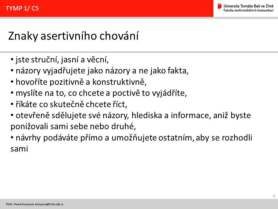 6 PhDr. Pavla Kotyzová, kotyzova@fmk.utb.cz Znaky asertivního chování TYMP 1/ C5 jste struční, jasní a věcní, názory vyjadřujete jako názory a ne jako
