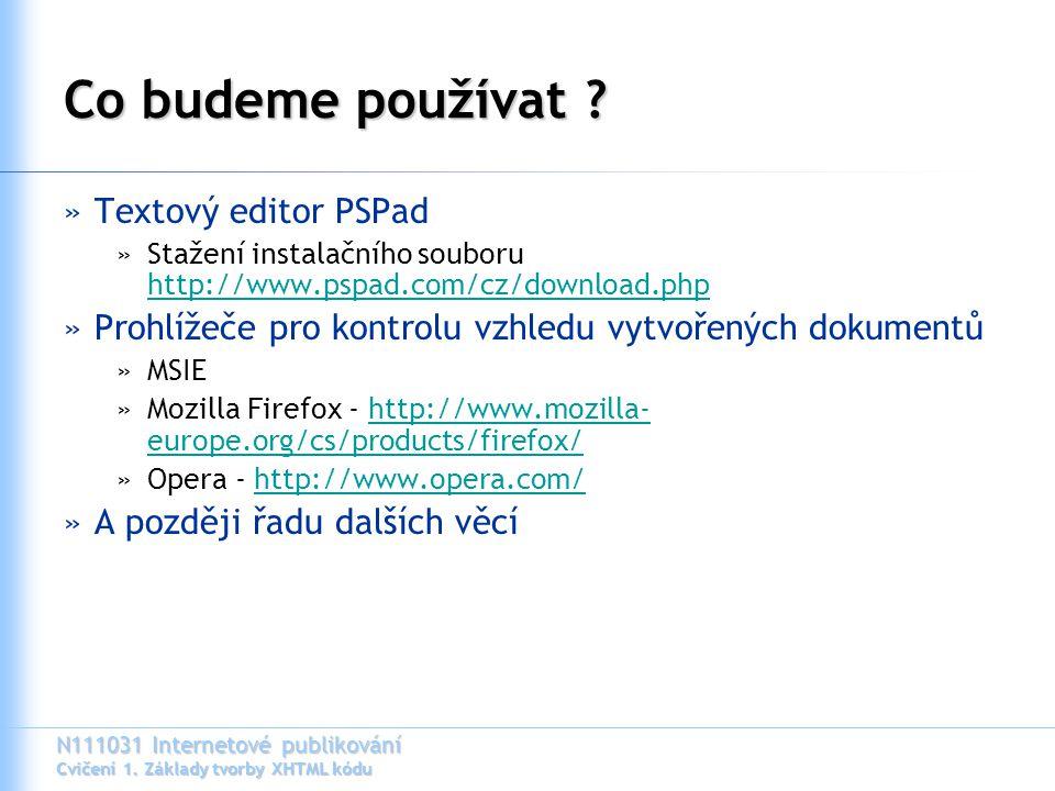 N111031 Internetové publikování Cvičení 1. Základy tvorby XHTML kódu Co budeme používat ? »Textový editor PSPad »Stažení instalačního souboru http://w