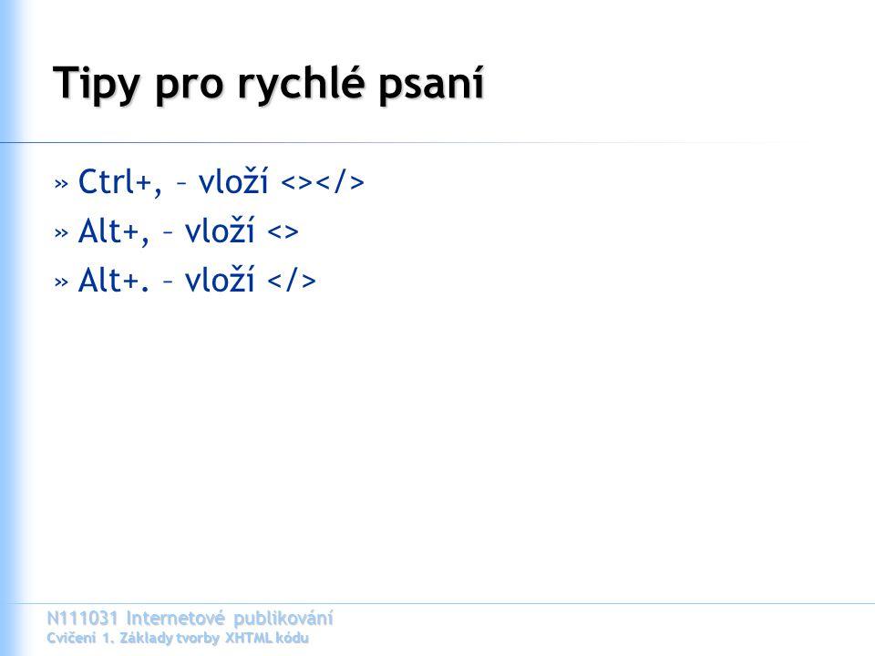 N111031 Internetové publikování Cvičení 1. Základy tvorby XHTML kódu Tipy pro rychlé psaní »Ctrl+, – vloží <> »Alt+, – vloží <> »Alt+. – vloží