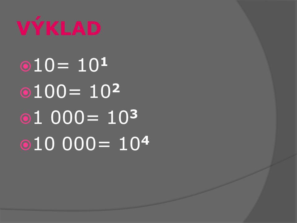 VÝKLAD  10= 10 1  100= 10 2  1 000= 10 3  10 000= 10 4