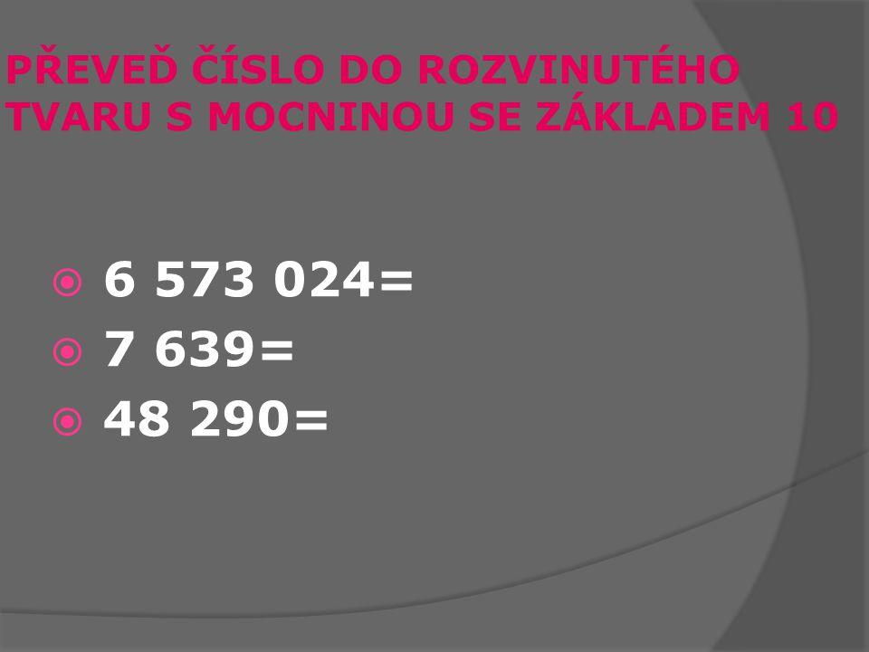 PŘEVEĎ ČÍSLO DO ROZVINUTÉHO TVARU S MOCNINOU SE ZÁKLADEM 10  6 573 024=  7 639=  48 290=