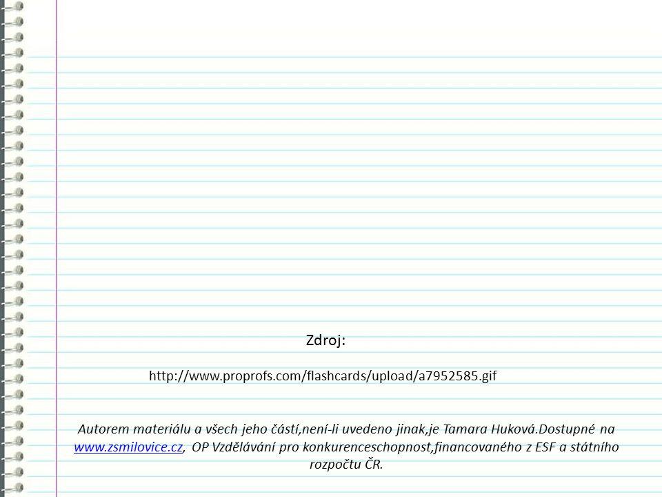 http://www.proprofs.com/flashcards/upload/a7952585.gif Autorem materiálu a všech jeho částí,není-li uvedeno jinak,je Tamara Huková.Dostupné na www.zsmilovice.czwww.zsmilovice.cz, OP Vzdělávání pro konkurenceschopnost,financovaného z ESF a státního rozpočtu ČR.