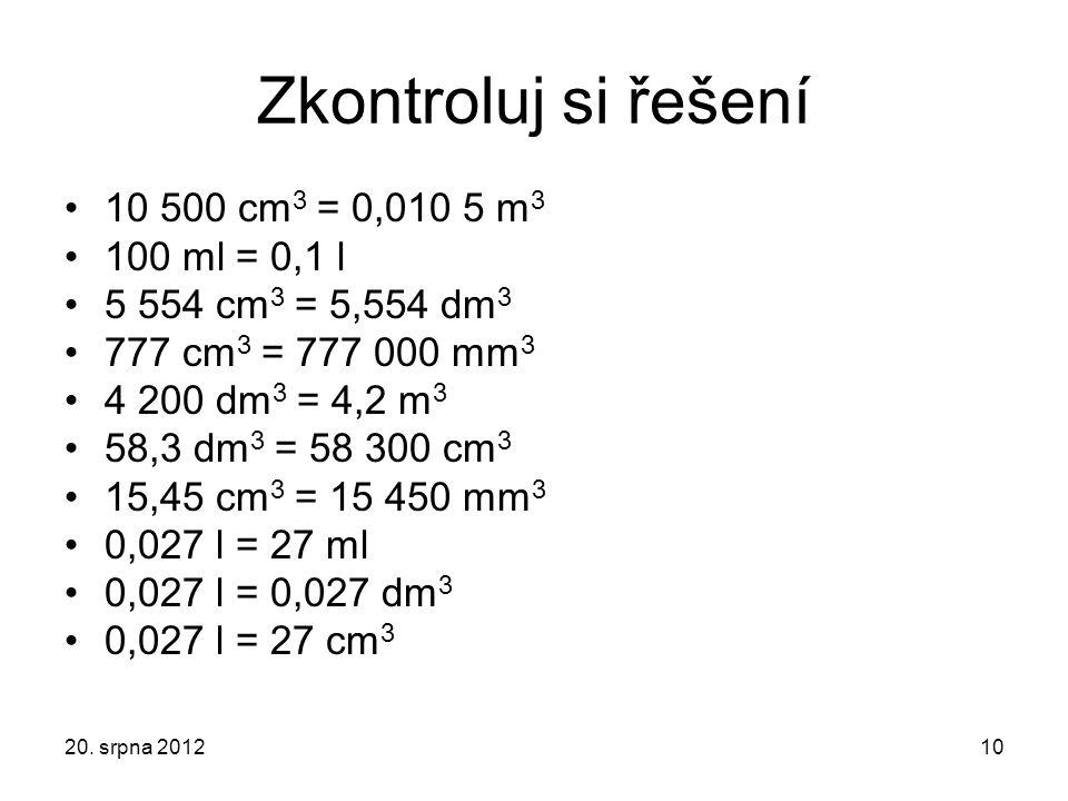 Zkontroluj si řešení 10 500 cm 3 = 0,010 5 m 3 100 ml = 0,1 l 5 554 cm 3 = 5,554 dm 3 777 cm 3 = 777 000 mm 3 4 200 dm 3 = 4,2 m 3 58,3 dm 3 = 58 300