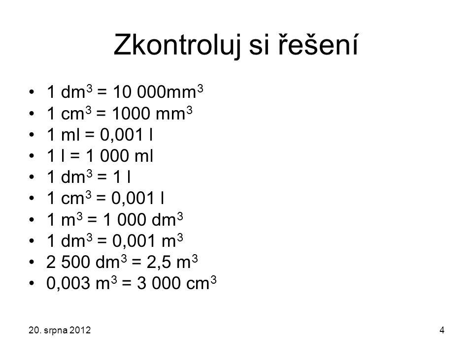 Zkontroluj si řešení 1 dm 3 = 10 000mm 3 1 cm 3 = 1000 mm 3 1 ml = 0,001 l 1 l = 1 000 ml 1 dm 3 = 1 l 1 cm 3 = 0,001 l 1 m 3 = 1 000 dm 3 1 dm 3 = 0,