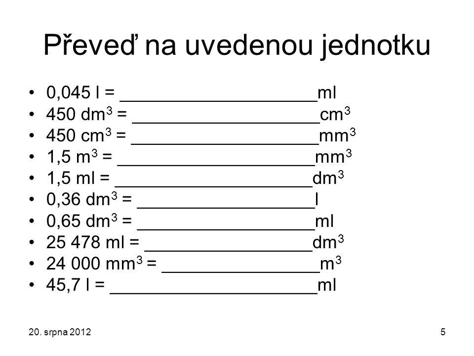 Zkontroluj si řešení 0,045 l = 45 ml 450 dm 3 = 450 000 cm 3 450 cm 3 = 450 000 mm 3 1,5 m 3 = 1 500 000 000mm 3 1,5 ml = 0,001 5 dm 3 0,36 dm 3 = 0,36 l 0,65 dm 3 = 650 ml 25 478 ml = 25,478 dm 3 24 000 mm 3 = 0,000 024 m 3 45,7 l = 45 700 ml 20.