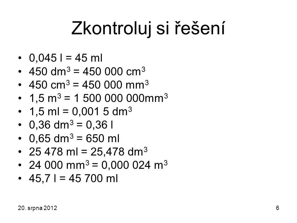 Zkontroluj si řešení 0,045 l = 45 ml 450 dm 3 = 450 000 cm 3 450 cm 3 = 450 000 mm 3 1,5 m 3 = 1 500 000 000mm 3 1,5 ml = 0,001 5 dm 3 0,36 dm 3 = 0,3