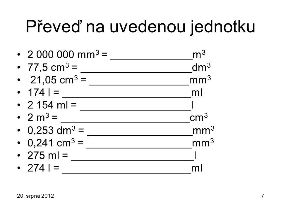 Převeď na uvedenou jednotku 2 000 000 mm 3 = ______________m 3 77,5 cm 3 = ___________________dm 3 21,05 cm 3 = _________________mm 3 174 l = ________