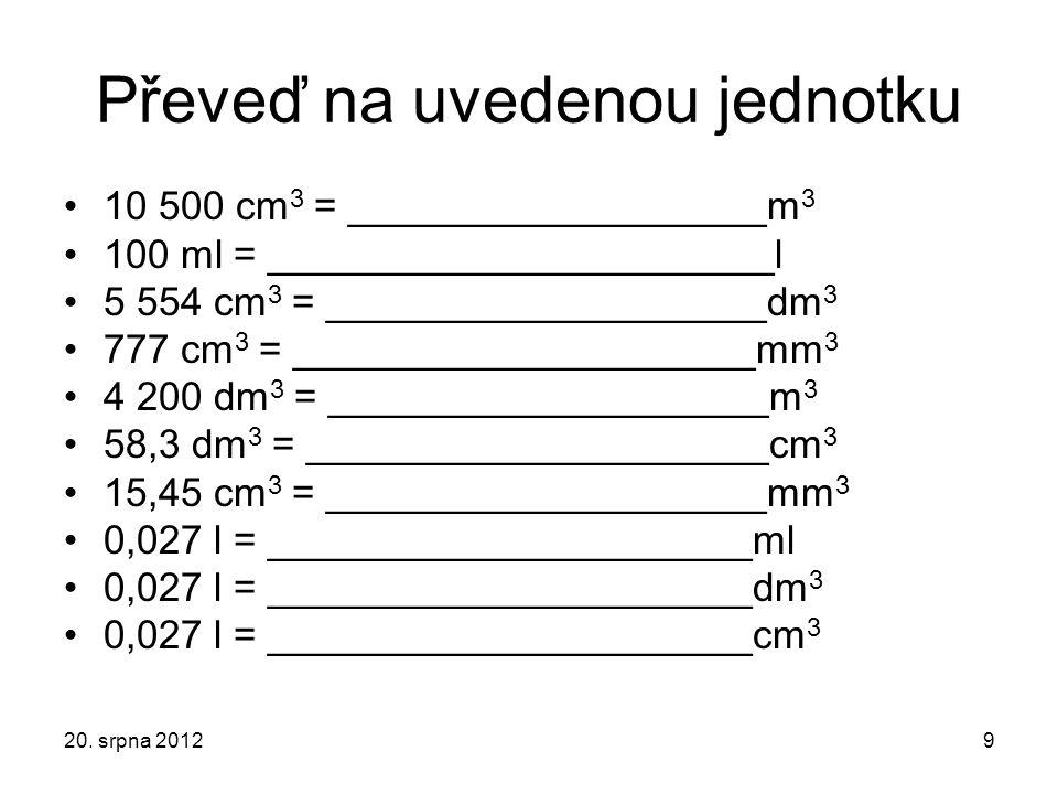 Zkontroluj si řešení 10 500 cm 3 = 0,010 5 m 3 100 ml = 0,1 l 5 554 cm 3 = 5,554 dm 3 777 cm 3 = 777 000 mm 3 4 200 dm 3 = 4,2 m 3 58,3 dm 3 = 58 300 cm 3 15,45 cm 3 = 15 450 mm 3 0,027 l = 27 ml 0,027 l = 0,027 dm 3 0,027 l = 27 cm 3 20.