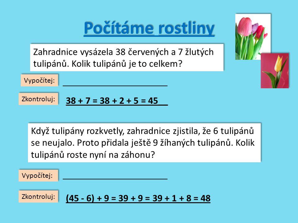 Počítámedalší květiny Počítáme další květiny 56 + 7 = _________________ 76 + 9 = _________________ 25 + 8 = _________________ 34 + 9 = _________________ 17 + 5 = _________________ 45 + 6 = _________________ 84 + 7 = _________________ 67 + 4 = _________________ 36 + 6 = _________________ 53 + 8 = _________________ 56 + 7 = _________________ 76 + 9 = _________________ 25 + 8 = _________________ 34 + 9 = _________________ 17 + 5 = _________________ 45 + 6 = _________________ 84 + 7 = _________________ 67 + 4 = _________________ 36 + 6 = _________________ 53 + 8 = _________________ Zkontroluj 42 - 6 = _________________ 51 - 8 = _________________ 84 - 7 = _________________ 23 - 9 = _________________ 65 - 6 = _________________ 25 - 9 = _________________ 74 - 5 = _________________ 37 - 9 = _________________ 22 - 7 = _________________ 45 - 8 = _________________ 42 - 6 = _________________ 51 - 8 = _________________ 84 - 7 = _________________ 23 - 9 = _________________ 65 - 6 = _________________ 25 - 9 = _________________ 74 - 5 = _________________ 37 - 9 = _________________ 22 - 7 = _________________ 45 - 8 = _________________ 63 85 33 43 22 51 91 71 42 61 36 43 77 14 59 16 69 28 15 37
