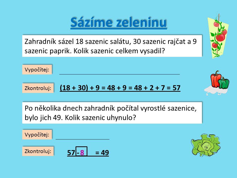 Počítáme další sazenice (38 + 4) + 40 = _______________ (16 + 7) + 30 = _______________ (42 - 5) + 20 = _______________ (53 - 8) + 4 = _______________ (67 - 9) - 50 = _______________ 14 + (36 + 4) = _______________ 9 + (80 - 5) = _______________ 81 - (45 - 40) = _______________ 60 + (23 - 8) = _______________ 57 + (14 - 6) = _______________ (38 + 4) + 40 = _______________ (16 + 7) + 30 = _______________ (42 - 5) + 20 = _______________ (53 - 8) + 4 = _______________ (67 - 9) - 50 = _______________ 14 + (36 + 4) = _______________ 9 + (80 - 5) = _______________ 81 - (45 - 40) = _______________ 60 + (23 - 8) = _______________ 57 + (14 - 6) = _______________ 82 53 57 49 8 54 84 76 75 65 82 53 57 49 8 54 84 76 75 65 Zkontroluj 35 + 24 - 62 - 57 + 78 + 23 - 31 - 54 - 66 + 33 - 35 + 24 - 62 - 57 + 78 + 23 - 31 - 54 - 66 + 33 - = 44 = 18 = 57 = 65 = 82 = 19 = 24 = 48 = 73 = 27 = 44 = 18 = 57 = 65 = 82 = 19 = 24 = 48 = 73 = 27 96584476769658447676 96584476769658447676