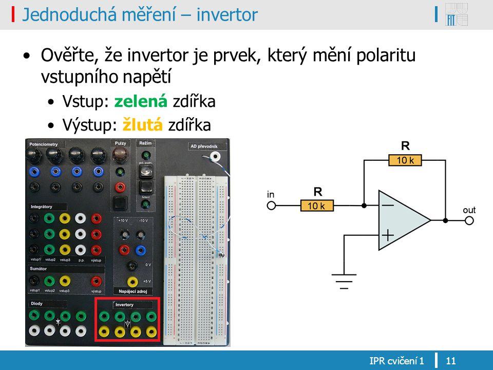 Jednoduchá měření – invertor Ověřte, že invertor je prvek, který mění polaritu vstupního napětí Vstup: zelená zdířka Výstup: žlutá zdířka IPR cvičení