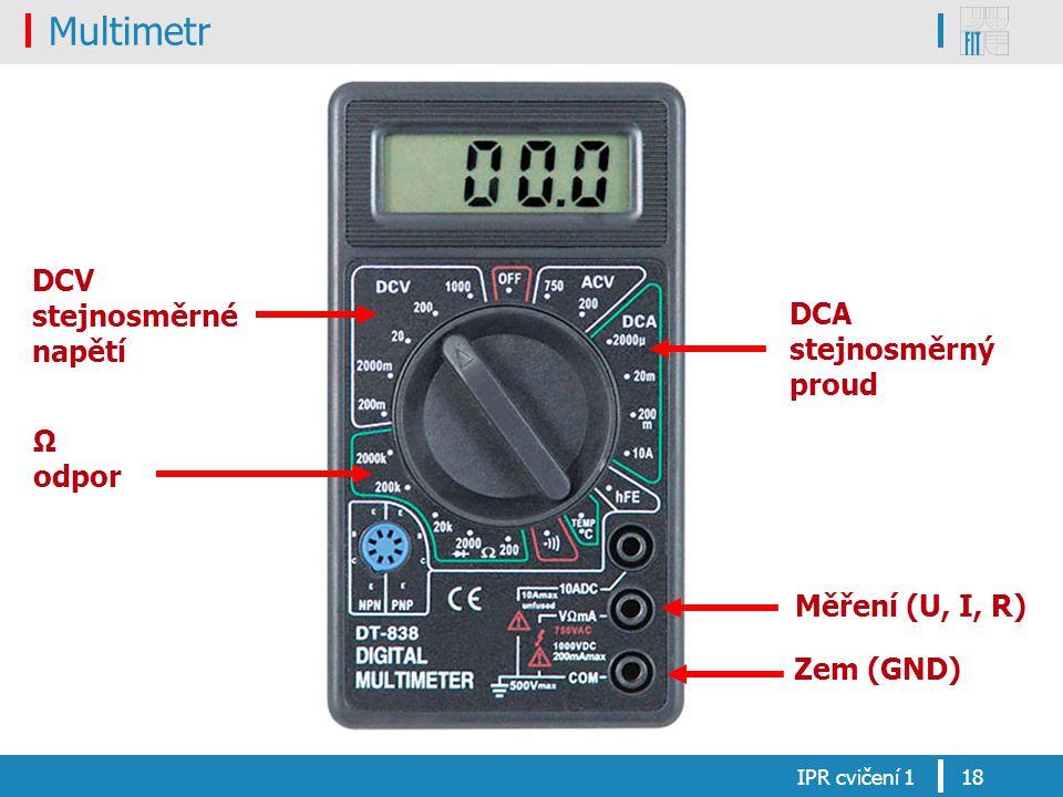 Multimetr IPR cvičení 118 DCV stejnosměrné napětí Ω odpor DCA stejnosměrný proud Měření (U, I, R) Zem (GND)