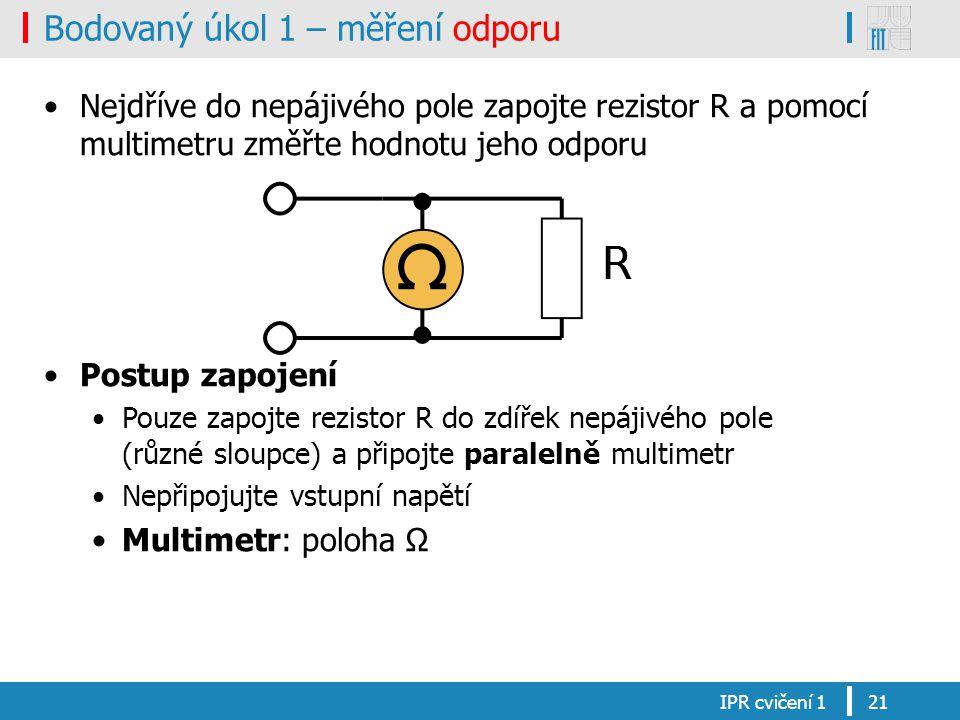 Bodovaný úkol 1 – měření odporu Nejdříve do nepájivého pole zapojte rezistor R a pomocí multimetru změřte hodnotu jeho odporu Postup zapojení Pouze zapojte rezistor R do zdířek nepájivého pole (různé sloupce) a připojte paralelně multimetr Nepřipojujte vstupní napětí Multimetr: poloha Ω IPR cvičení 121