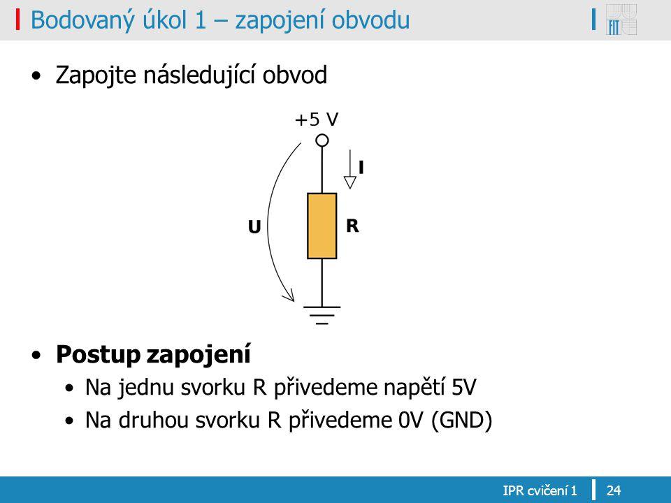 Bodovaný úkol 1 – zapojení obvodu Zapojte následující obvod Postup zapojení Na jednu svorku R přivedeme napětí 5V Na druhou svorku R přivedeme 0V (GND) IPR cvičení 124