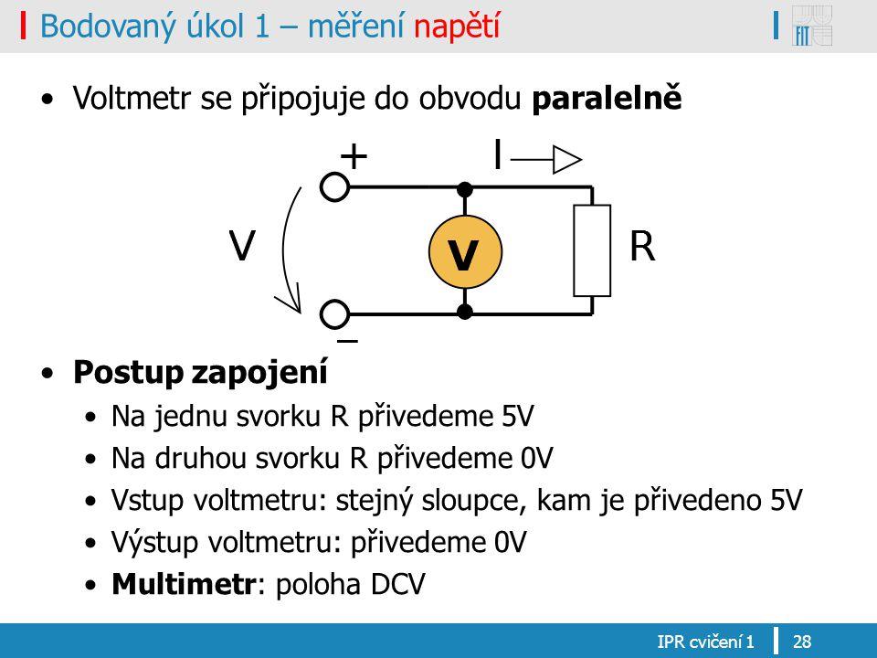 Bodovaný úkol 1 – měření napětí Voltmetr se připojuje do obvodu paralelně Postup zapojení Na jednu svorku R přivedeme 5V Na druhou svorku R přivedeme 0V Vstup voltmetru: stejný sloupce, kam je přivedeno 5V Výstup voltmetru: přivedeme 0V Multimetr: poloha DCV IPR cvičení 128