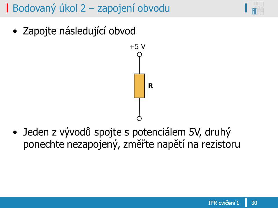 Bodovaný úkol 2 – zapojení obvodu Zapojte následující obvod Jeden z vývodů spojte s potenciálem 5V, druhý ponechte nezapojený, změřte napětí na rezistoru IPR cvičení 130