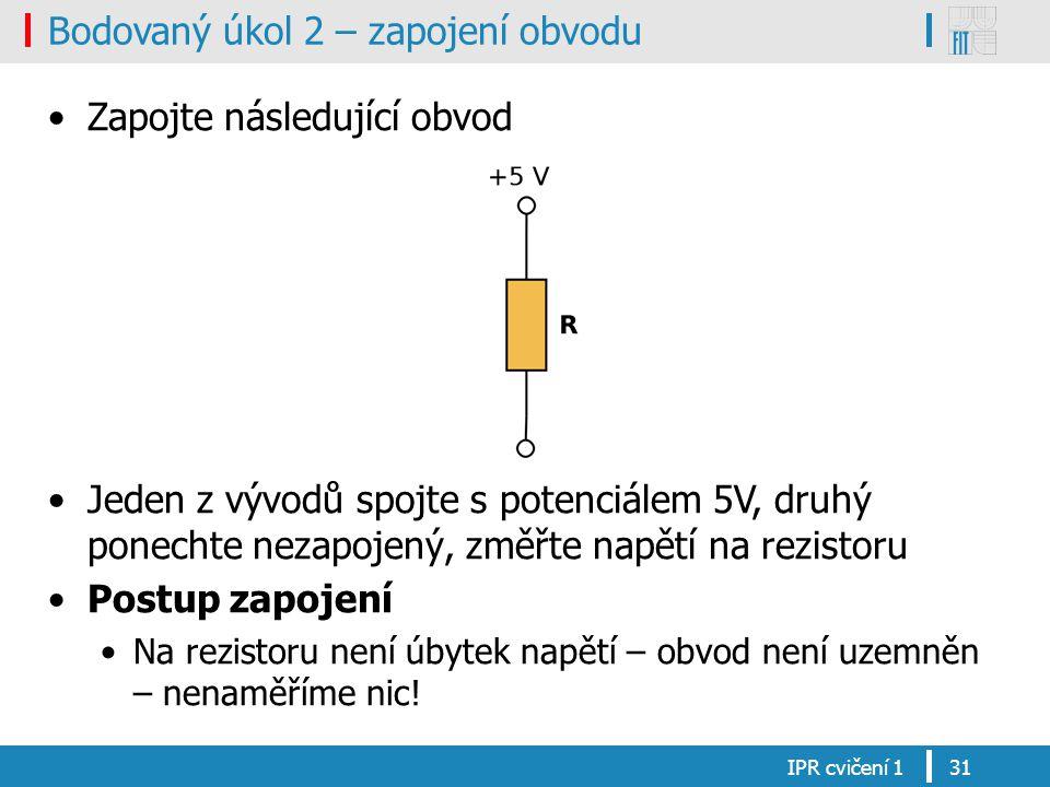 Bodovaný úkol 2 – zapojení obvodu Zapojte následující obvod Jeden z vývodů spojte s potenciálem 5V, druhý ponechte nezapojený, změřte napětí na rezistoru Postup zapojení Na rezistoru není úbytek napětí – obvod není uzemněn – nenaměříme nic.