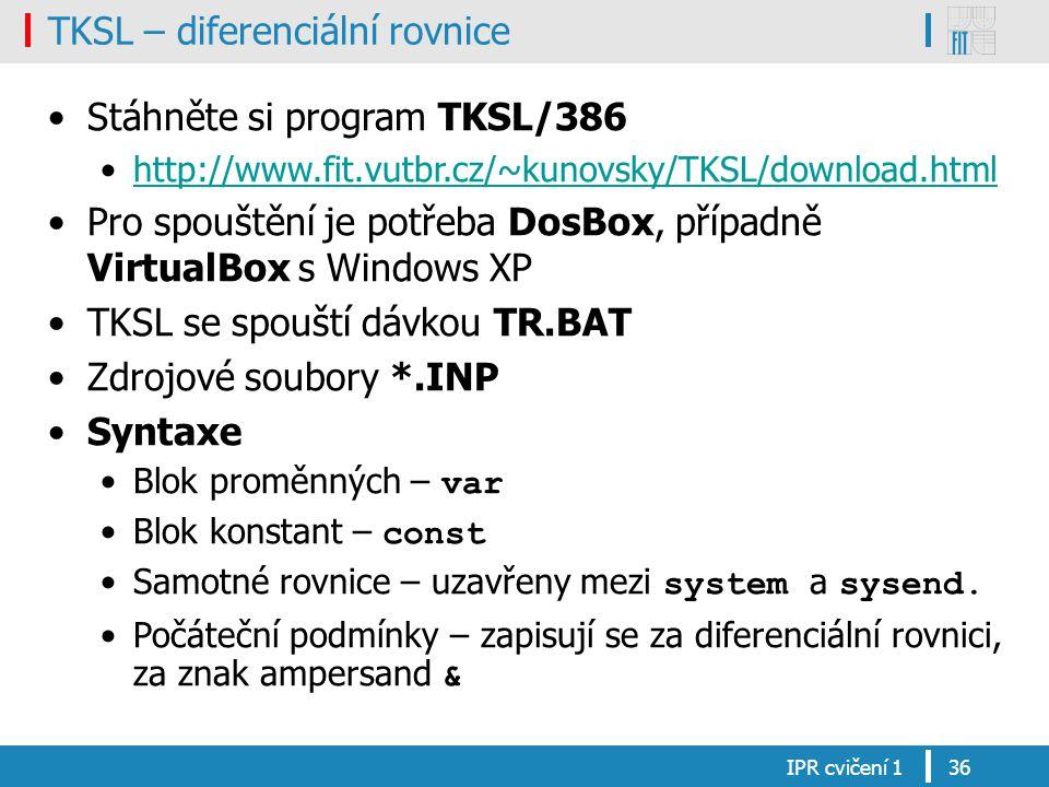 TKSL – diferenciální rovnice Stáhněte si program TKSL/386 http://www.fit.vutbr.cz/~kunovsky/TKSL/download.html Pro spouštění je potřeba DosBox, případně VirtualBox s Windows XP TKSL se spouští dávkou TR.BAT Zdrojové soubory *.INP Syntaxe Blok proměnných – var Blok konstant – const Samotné rovnice – uzavřeny mezi system a sysend.