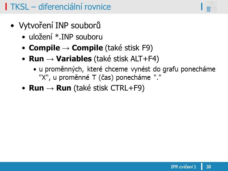 TKSL – diferenciální rovnice Vytvoření INP souborů uložení *.INP souboru Compile → Compile (také stisk F9) Run → Variables (také stisk ALT+F4) u proměnných, které chceme vynést do grafu ponecháme X , u proměnné T (čas) ponecháme . Run → Run (také stisk CTRL+F9) IPR cvičení 138