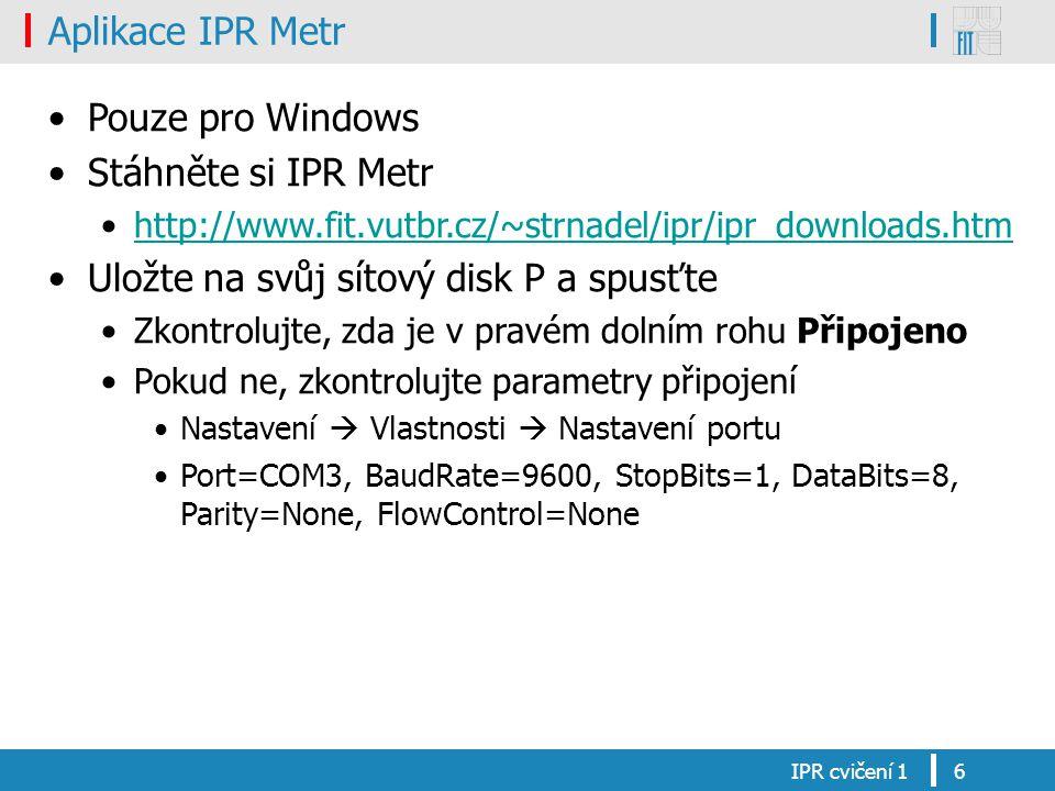 Aplikace IPR Metr Pouze pro Windows Stáhněte si IPR Metr http://www.fit.vutbr.cz/~strnadel/ipr/ipr_downloads.htm Uložte na svůj sítový disk P a spusťte Zkontrolujte, zda je v pravém dolním rohu Připojeno Pokud ne, zkontrolujte parametry připojení Nastavení  Vlastnosti  Nastavení portu Port=COM3, BaudRate=9600, StopBits=1, DataBits=8, Parity=None, FlowControl=None IPR cvičení 16