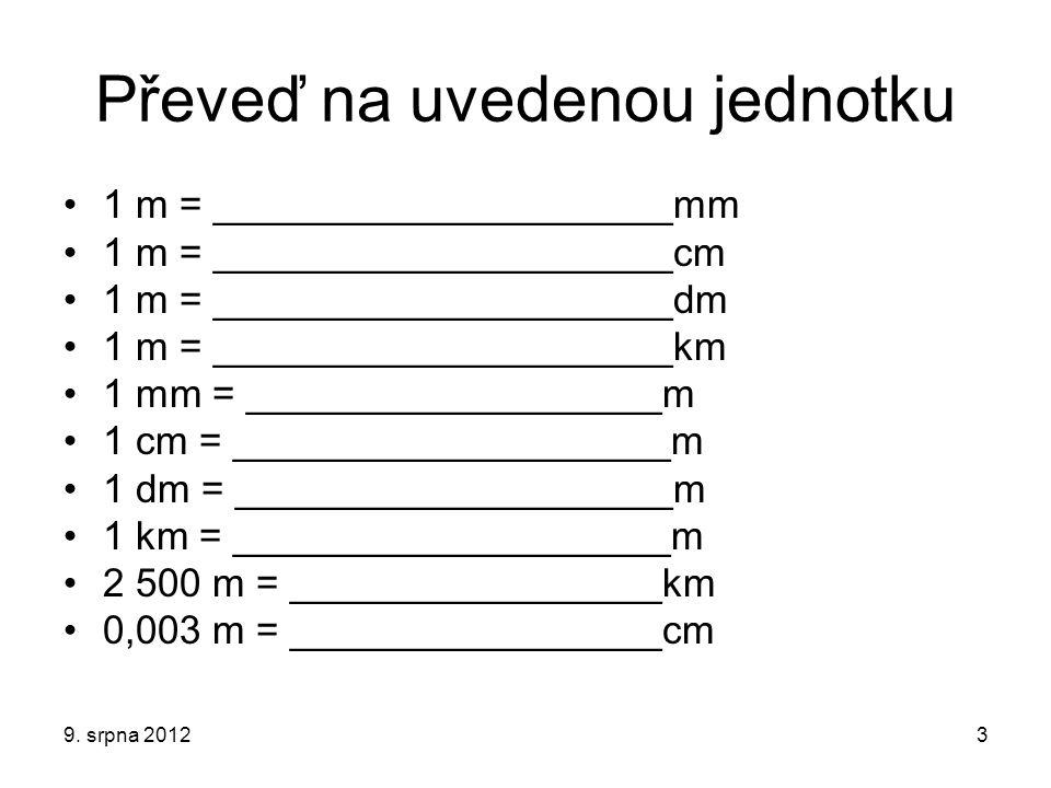 Zkontroluj si řešení 1 m = ______1000______mm 1 m = _________100____cm 1 m = __________10____dm 1 m = _______0,001_____km 1 mm = ______0,001____m 1 cm = _______0,01_____m 1 dm = ________0,1_____m 1 km = _______1000_____m 2 500 m = _____2,5______km 0,003 m = ______0,3_____cm 9.
