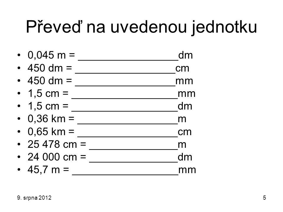 Zkontroluj si řešení 0,045 m = ______0,45______dm 450 dm = ______4 500_____cm 450 dm = ____45 000______mm 1,5 cm = _____15_________mm 1,5 cm = ______0,15______dm 0,36 km = _____360_______m 0,65 km = _____65 000____cm 25 478 cm = ____254,78___m 24 000 cm = ____2 400____dm 45,7 m = _____45 700_____mm 9.
