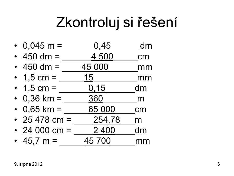 Zkontroluj si řešení 0,045 m = ______0,45______dm 450 dm = ______4 500_____cm 450 dm = ____45 000______mm 1,5 cm = _____15_________mm 1,5 cm = ______0