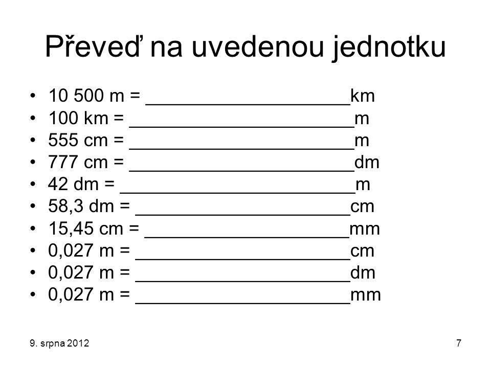 Zkontroluj si řešení 10 500 m = ________10,5____km 100 km = ________100 000___m 555 cm = _______5,55_______m 777 cm = ________77,7______dm 42 dm = _________4,2_______m 58,3 dm = _______583_______cm 15,45 cm = ______1 545______mm 0,027 m = ________2,7_______cm 0,027 m = ________0,27______dm 0,027 m = ________27_______mm 9.