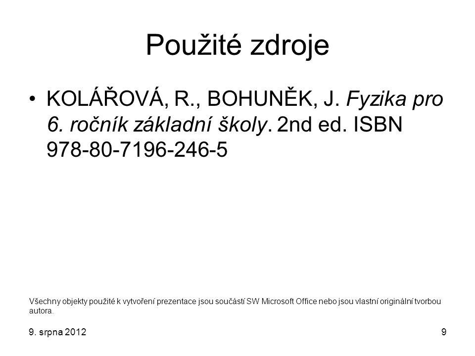 Použité zdroje KOLÁŘOVÁ, R., BOHUNĚK, J. Fyzika pro 6. ročník základní školy. 2nd ed. ISBN 978-80-7196-246-5 9. srpna 20129 Všechny objekty použité k