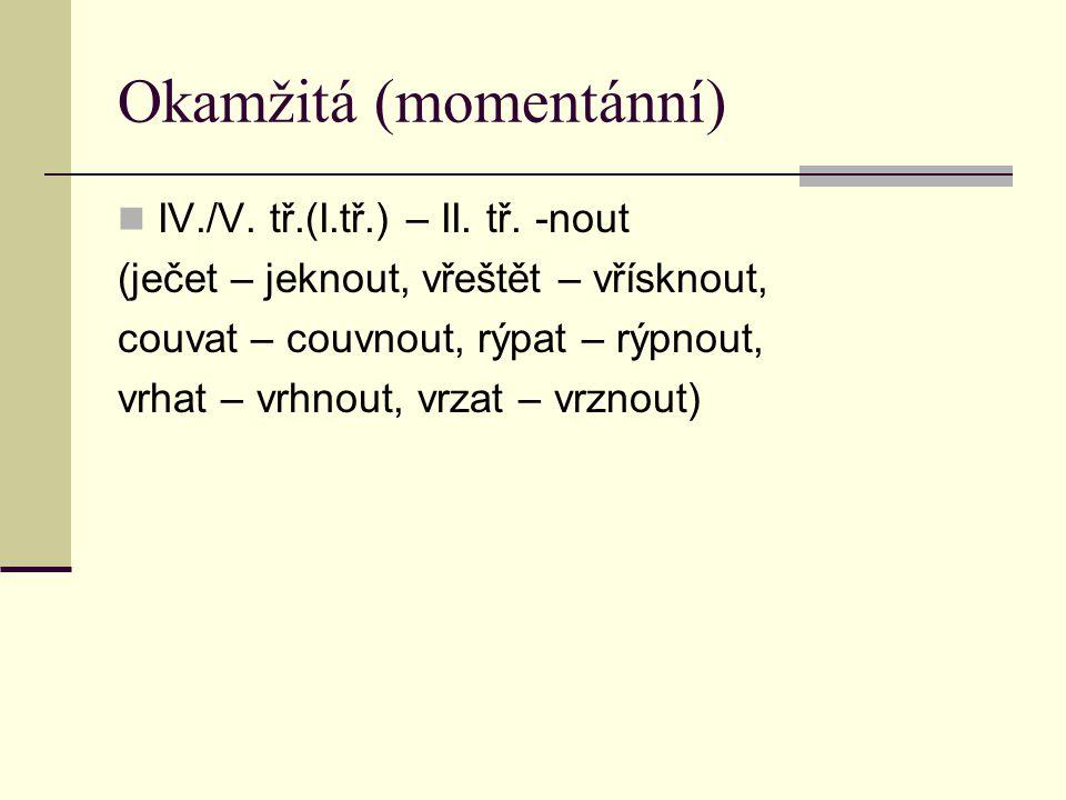 Okamžitá (momentánní) IV./V. tř.(I.tř.) – II. tř. -nout (ječet – jeknout, vřeštět – vřísknout, couvat – couvnout, rýpat – rýpnout, vrhat – vrhnout, vr