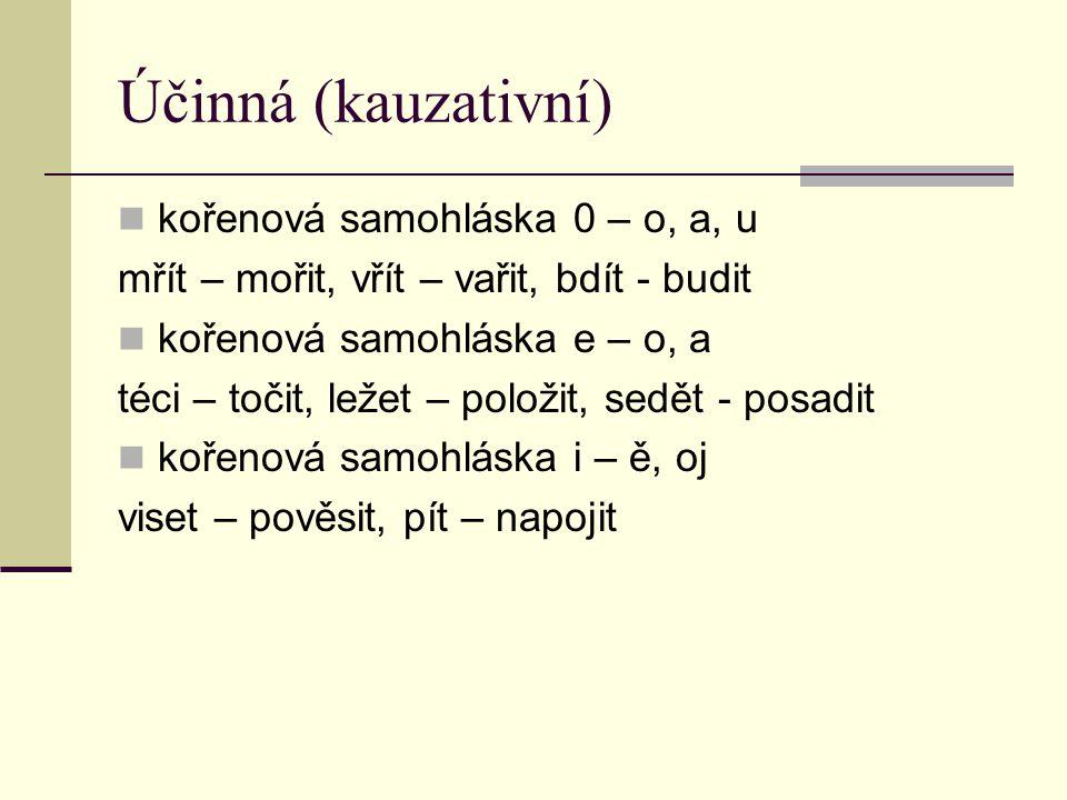 Účinná (kauzativní) kořenová samohláska 0 – o, a, u mřít – mořit, vřít – vařit, bdít - budit kořenová samohláska e – o, a téci – točit, ležet – položit, sedět - posadit kořenová samohláska i – ě, oj viset – pověsit, pít – napojit