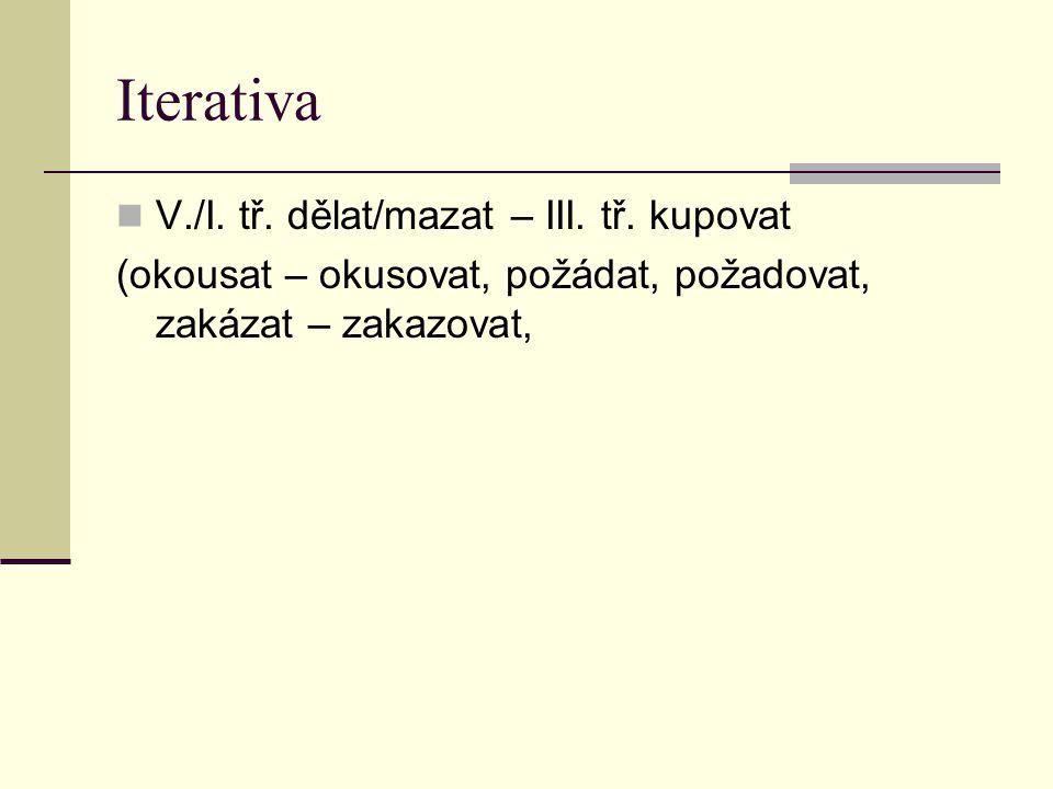 Iterativa V./I. tř. dělat/mazat – III. tř. kupovat (okousat – okusovat, požádat, požadovat, zakázat – zakazovat,