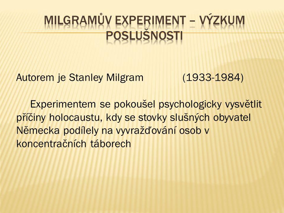 Autorem je Stanley Milgram (1933-1984) Experimentem se pokoušel psychologicky vysvětlit příčiny holocaustu, kdy se stovky slušných obyvatel Německa podílely na vyvražďování osob v koncentračních táborech