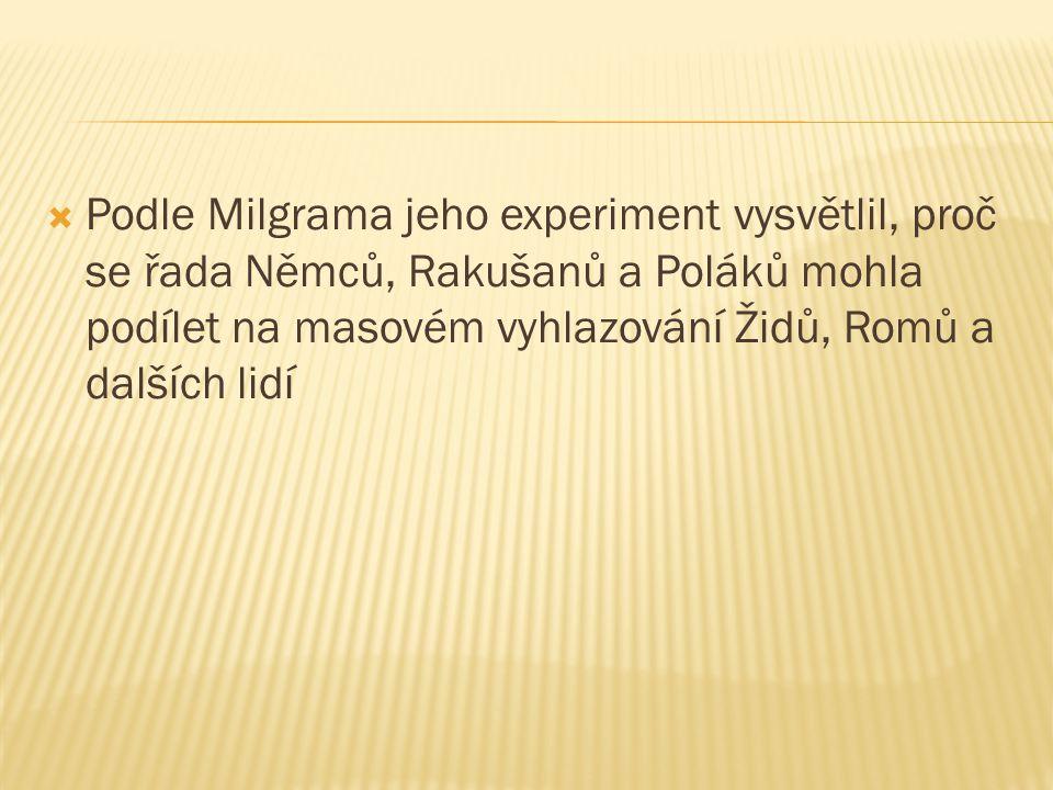  Podle Milgrama jeho experiment vysvětlil, proč se řada Němců, Rakušanů a Poláků mohla podílet na masovém vyhlazování Židů, Romů a dalších lidí