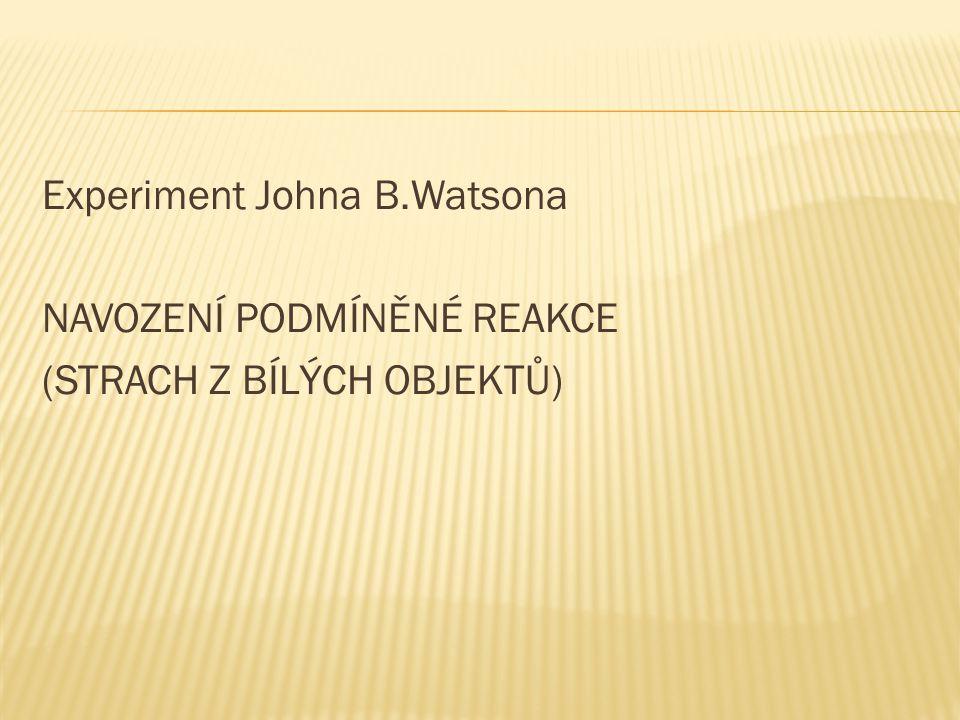 Experiment Johna B.Watsona NAVOZENÍ PODMÍNĚNÉ REAKCE (STRACH Z BÍLÝCH OBJEKTŮ)